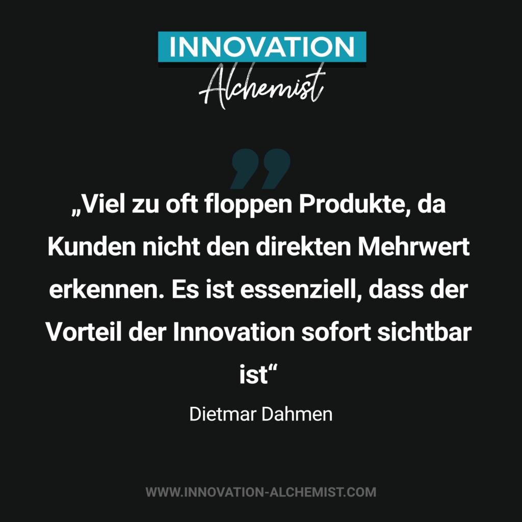 Zitat Innovation: Viel zu oft floppen produkte, da Kunden nicht den direkten Mehrwert erkennen. Es ist essenziell, dass der Vorteil der Innovation sofort sichtbar ist.