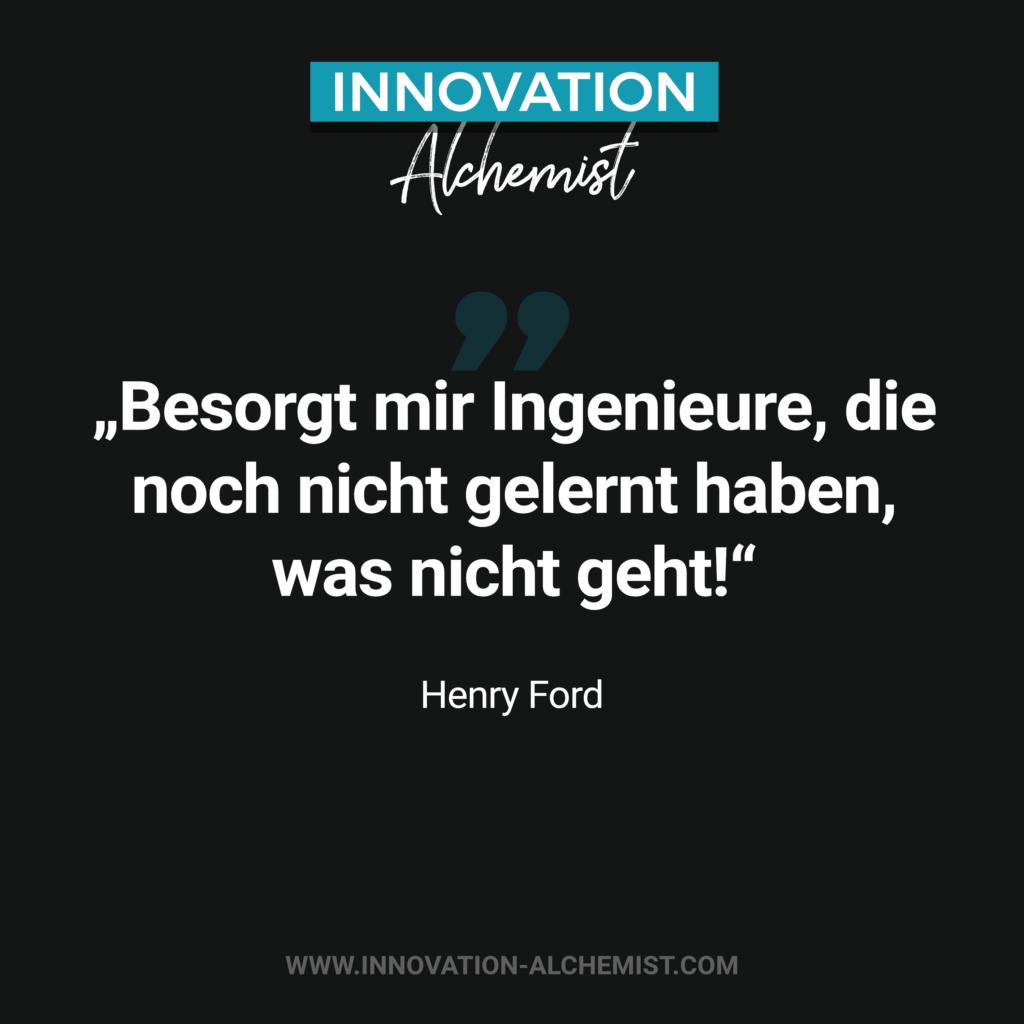 Zitat Innovation: Besorgt mir Ingenieure, die noch nicht gelernt haben, was nicht geht.