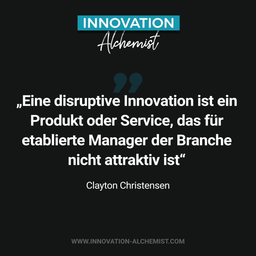 Zitat Innovation: Eine dusruptive Innovation ist ein Produkt oder Service, das für etablierte Manager der Branche nicht attraktiv ist