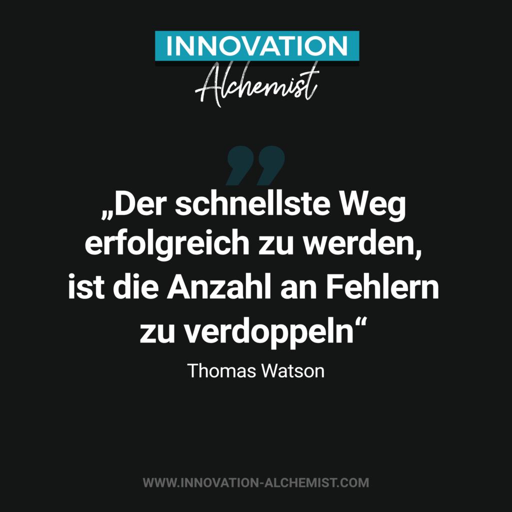 Zitat Innovation: Der schnellste Weg erfolgreich zu werden, ist die Anzahl an Fehlern zu verdoppeln. Ein Zitat von Thomas Watson zum Thema Innovation und Fehlerkultur.