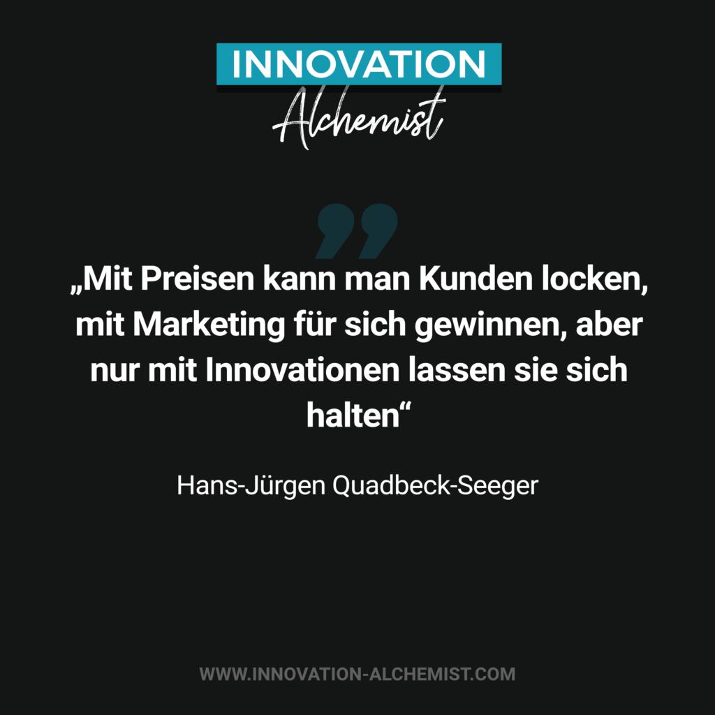 Zitat zum Thema Innovation: Mit Preisen kann man Kunden locken, mit Marketing für sich gewinnen, aber nur mit Innovationen lassen sie sich halten