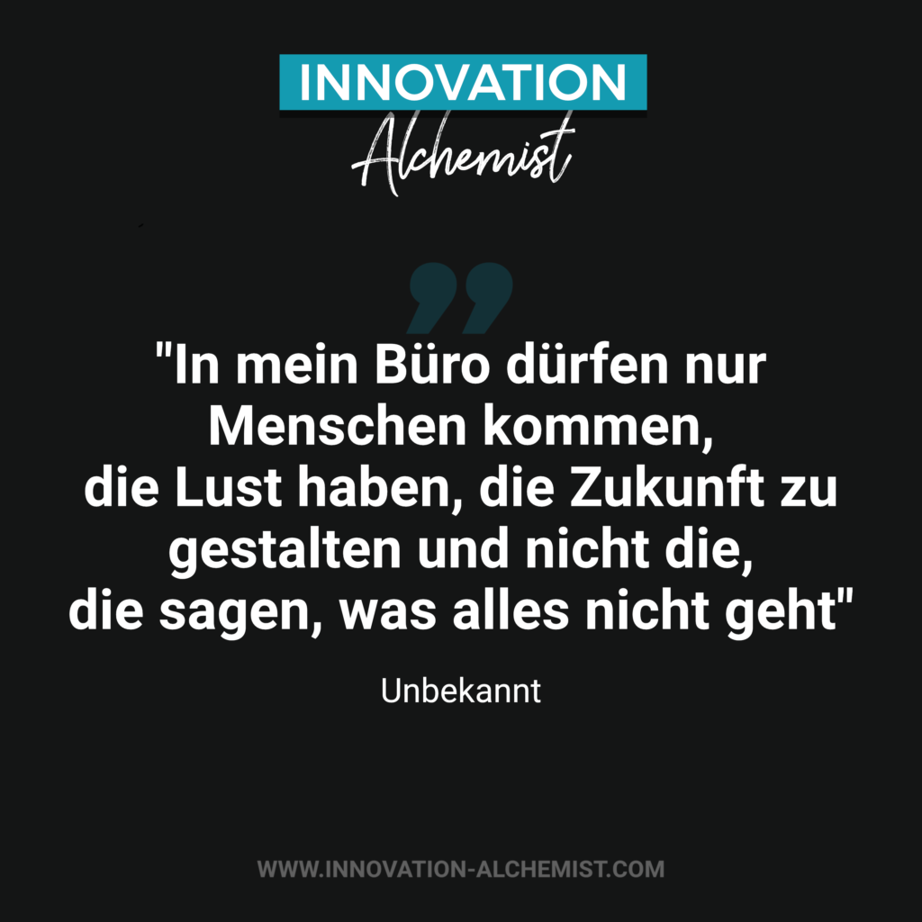 Zitat Innovation: In mein Büro dürfen nur Menschen kommen, die Lust haben, die Zukunft zu gestalten und nicht die, die sagen, was alles nicht geht