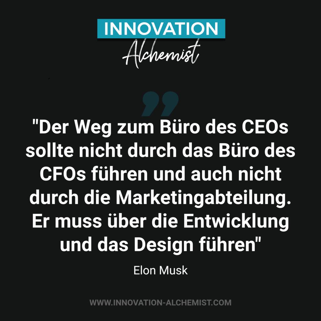 Elon Musk Zitat: Der Weg zum Büro des CEOs sollte nicht durch das Büro des CFOs führen und auch nicht durch die Marketingabteilung. Er muss über die Entwicklung und das Design führen.